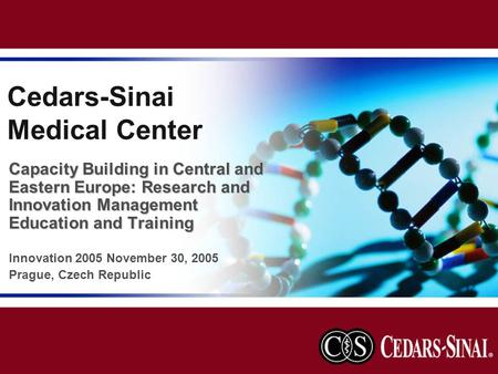 Cedars-Sinai Medical Center Capacity Building in Central and Eastern Europe: Research and Innovation Management Education and Training Innovation 2005.