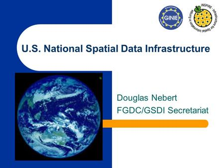 U.S. National Spatial Data Infrastructure Douglas Nebert FGDC/GSDI Secretariat.
