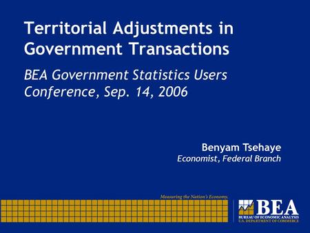 Territorial Adjustments in Government Transactions BEA Government Statistics Users Conference, Sep. 14, 2006 Benyam Tsehaye Economist, Federal Branch.