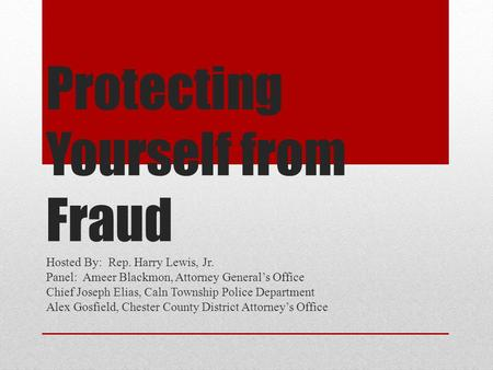 Protecting Yourself from Fraud Hosted By: Rep. Harry Lewis, Jr. Panel: Ameer Blackmon, Attorney General's Office Chief Joseph Elias, Caln Township Police.