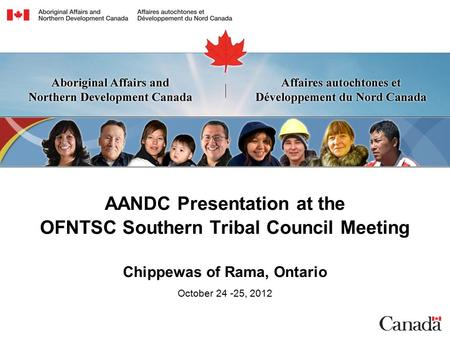 AANDC Presentation at the OFNTSC Southern Tribal Council Meeting Chippewas of Rama, Ontario October 24 -25, 2012.