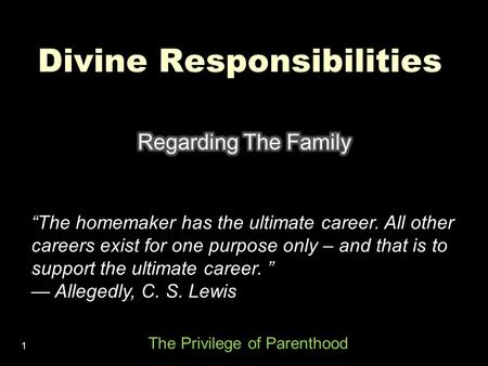 "1 Divine Responsibilities ""The homemaker has the ultimate career. All other careers exist for one purpose only – and that is to support the ultimate career."
