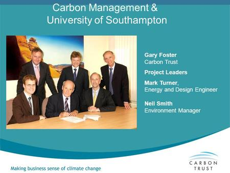 Gary Foster Carbon Trust Project Leaders Mark Turner, Energy and Design Engineer Neil Smith Environment Manager Carbon Management & University of Southampton.