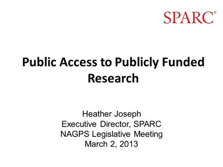 Public Access to Publicly Funded Research Heather Joseph Executive Director, SPARC NAGPS Legislative Meeting March 2, 2013.