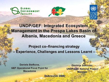 UNDP/GEF: Integrated Ecosystem Management in the Prespa Lakes Basin of Albania, Macedonia and Greece Project co–financing strategy – Experience, Challenges.
