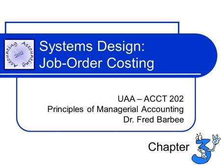 Systems Design: Job-Order Costing UAA – ACCT 202 Principles of Managerial Accounting Dr. Fred Barbee Chapter.