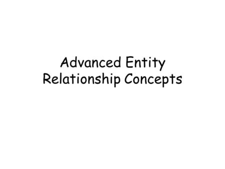 Advanced Entity Relationship Concepts. Advanced Concepts UIDs Intersection Entities Recursive Relationships Roles Subtypes Exclusivity Historical Fan.