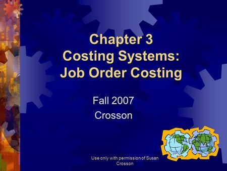 Use only with permission of Susan Crosson Chapter 3 Costing Systems: Job Order Costing Fall 2007 Crosson.