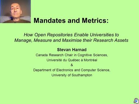 Mandates and Metrics: How Open Repositories Enable Universities to Manage, Measure and Maximise their Research Assets Stevan Harnad Canada Research Chair.