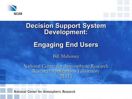 Decision Support System Development: Engaging End Users Bill Mahoney National Center for Atmospheric Research Research Applications Laboratory (RAL)