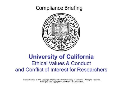 <strong>University</strong> of California Ethical Values & Conduct and Conflict of Interest for Researchers Compliance Briefing Course Content © 2009 Copyright The Regents.