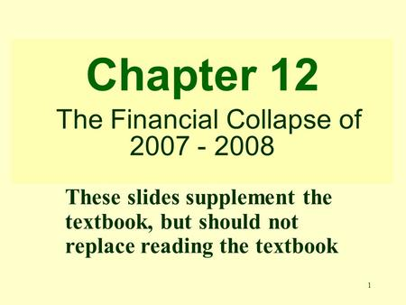 1 Chapter 12 The Financial Collapse of 2007 - 2008 These slides supplement the textbook, but should not replace reading the textbook.