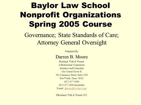 Baylor Law School Nonprofit Organizations Spring 2005 Course Governance; State Standards of Care; Attorney General Oversight Prepared By: Darren B. Moore.