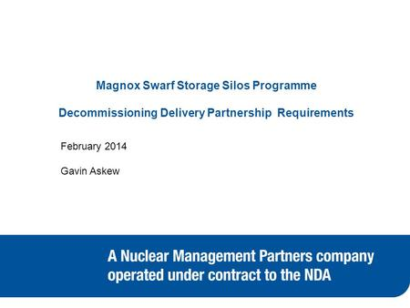 Magnox Swarf Storage Silos Programme Decommissioning Delivery Partnership Requirements February 2014 Gavin Askew.