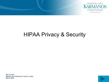 HIPAA Privacy & Security Kay Carolin Barbara Ann Karmanos Cancer Center March 2009.