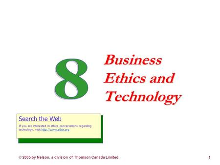 © 2005 by Nelson, a division of Thomson Canada Limited. 1 Business Ethics and Technology Search the Web If you are interested in ethics conversations.