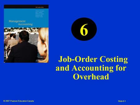 © 2007 Pearson Education Canada Slide 6-1 Job-Order Costing and Accounting for Overhead 6.