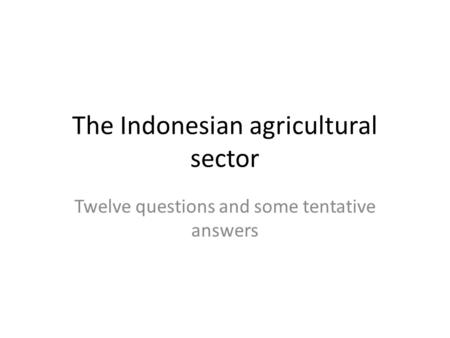 The Indonesian agricultural sector Twelve questions and some tentative answers.