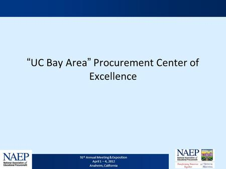 "91 st Annual Meeting & Exposition April 1 – 4, 2012 Anaheim, California ""UC Bay Area"" Procurement Center of Excellence."
