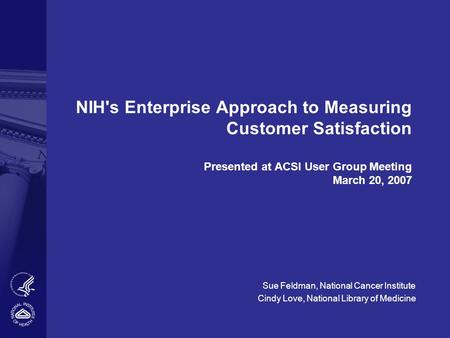 NIH's Enterprise Approach to Measuring Customer Satisfaction Presented at ACSI User Group Meeting March 20, 2007 Sue Feldman, National Cancer Institute.