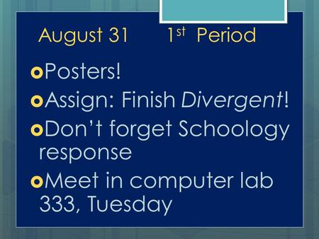 August 311 st Period  Posters!  Assign: Finish Divergent!  Don't forget Schoology response  Meet in computer lab 333, Tuesday.