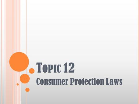 T OPIC 12 Consumer Protection Laws. T OPIC 12: C ONSUMER P ROTECTION L AWS Learning Objectives Describe consumer laws that impact clients, including bankruptcy,