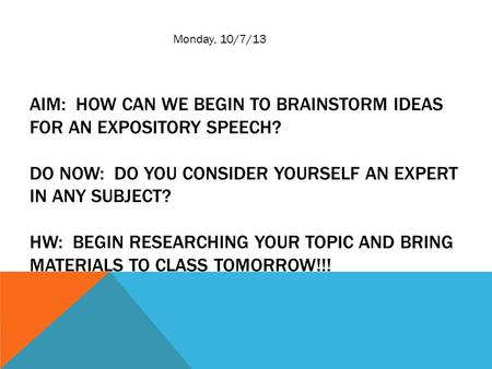 AIM: HOW CAN WE BEGIN TO BRAINSTORM IDEAS FOR AN EXPOSITORY SPEECH? DO NOW: DO YOU CONSIDER YOURSELF AN EXPERT IN ANY SUBJECT? HW: BEGIN RESEARCHING YOUR.