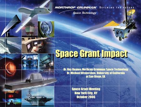 Space Grant Impact Dr. Ray Haynes, Northrop Grumman Space Technology Dr. Michael Wiskerchen, University of California at San Diego, CA Space Grant Meeting.