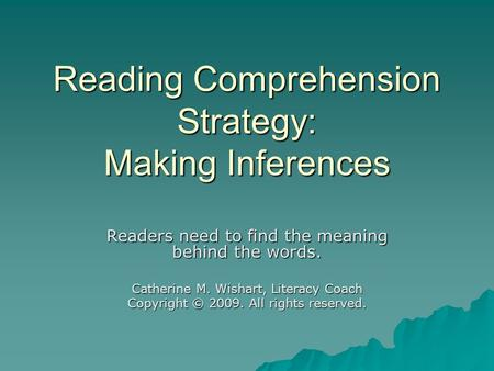 Reading Comprehension Strategy: Making Inferences Readers need to find the meaning behind the words. Catherine M. Wishart, Literacy Coach Copyright © 2009.