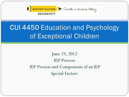 June 19, 2012 IEP Process IEP Process and Components of an IEP Special Factors CUI 4450 Education and Psychology of Exceptional Children.