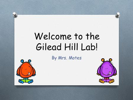 Welcome to the Gilead Hill Lab! By Mrs. Motes O Please do not bring any food or drinks in the lab! Spills ruin computers. O If you accidently brought.
