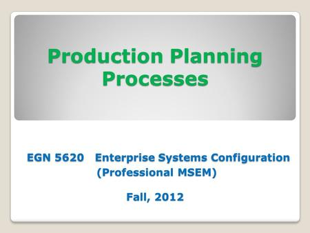 Production Planning Processes EGN 5620 Enterprise Systems Configuration (Professional MSEM) Fall, 2012.