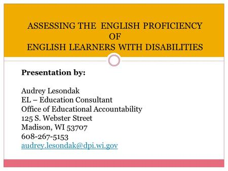 ASSESSING THE ENGLISH PROFICIENCY OF ENGLISH LEARNERS WITH DISABILITIES Presentation by: Audrey Lesondak EL – Education Consultant Office of Educational.