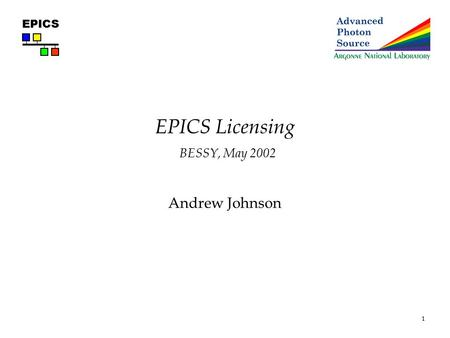 1 EPICS EPICS Licensing BESSY, May 2002 Andrew Johnson.