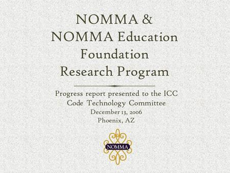 NOMMA & NOMMA Education Foundation Research Program Progress report presented to the ICC Code Technology Committee December 13, 2006 Phoenix, AZ Progress.