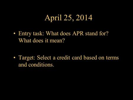 April 25, 2014 Entry task: What does APR stand for? What does it mean? Target: Select a credit card based on terms and conditions.
