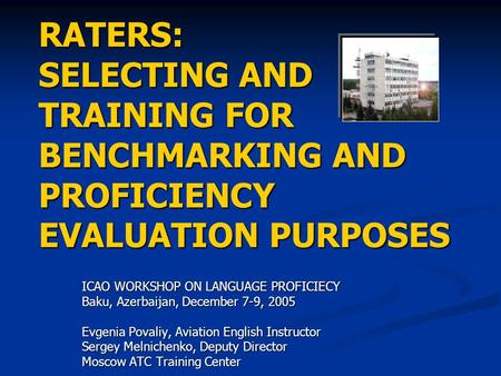 RATERS: SELECTING AND TRAINING FOR BENCHMARKING AND PROFICIENCY EVALUATION PURPOSES ICAO WORKSHOP ON LANGUAGE PROFICIECY Baku, Azerbaijan, December 7-9,