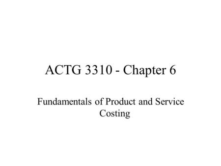 ACTG 3310 - Chapter 6 Fundamentals of Product and Service Costing.