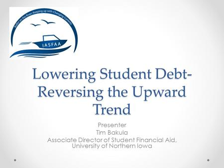 Lowering Student Debt- Reversing the Upward Trend Presenter Tim Bakula Associate Director of Student Financial Aid, University of Northern Iowa.