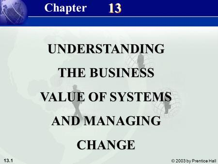 13.1 © 2003 by Prentice Hall 13 UNDERSTANDING THE BUSINESS VALUE OF SYSTEMS AND MANAGING CHANGE Chapter.