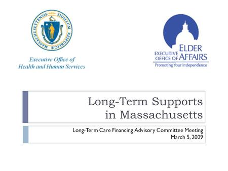 Long-Term Supports in Massachusetts Long-Term Care Financing Advisory Committee Meeting March 5, 2009.