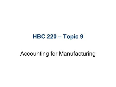 HBC 220 – Topic 9 Accounting for Manufacturing. Learning Objectives 1.Distinguish between costs and expenses, and understand how different costs are used.