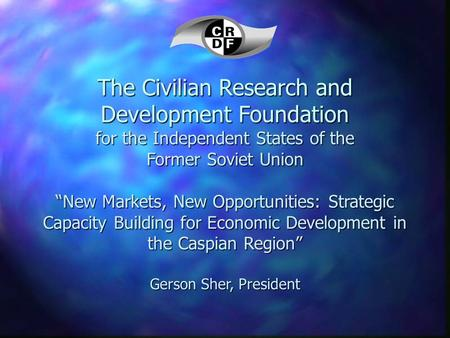 "The Civilian Research and Development Foundation for the Independent States of the Former Soviet Union ""New Markets, New Opportunities: Strategic Capacity."