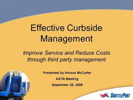 Effective Curbside Management Improve Service and Reduce Costs through third party management Presented by Horace McCarter AGTA Meeting September 25, 2006.