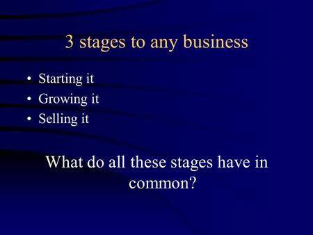 3 stages to any business Starting it Growing it Selling it What do all these stages have in common?