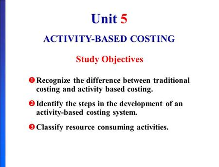 Unit 5 ACTIVITY-BASED COSTING Study Objectives  Recognize the difference between traditional costing and activity based costing.  Identify the steps.