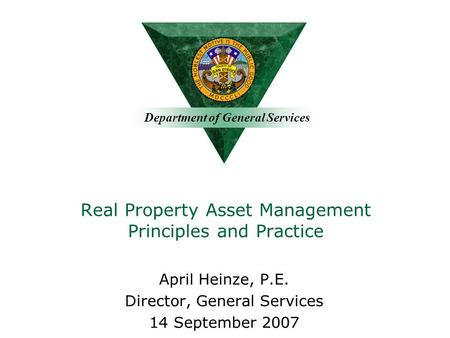 Department of General Services Real Property Asset Management Principles and Practice April Heinze, P.E. Director, General Services 14 September 2007.