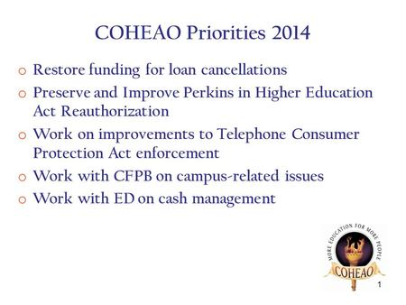 COHEAO Priorities 2014 o Restore funding for loan cancellations o Preserve and Improve Perkins in Higher Education Act Reauthorization o Work on improvements.