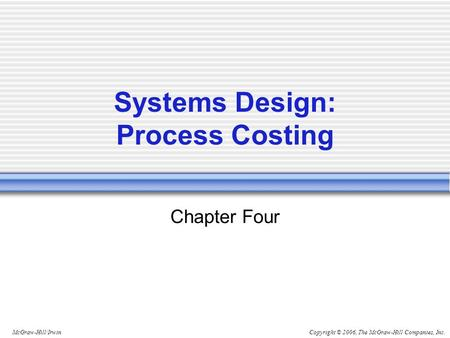 Copyright © 2006, The McGraw-Hill Companies, Inc.McGraw-Hill/Irwin Chapter Four Systems Design: Process Costing.