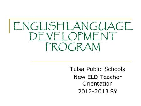 ENGLISH LANGUAGE DEVELOPMENT PROGRAM Tulsa Public Schools New ELD Teacher Orientation 2012-2013 SY.